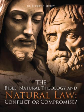 The Bible, Natural Theology and Natural Law: Conflict or Chance? by Dr. Robert A. Morey